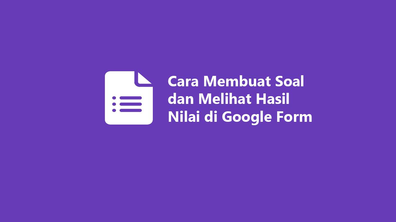 Cara Membuat Soal Dan Melihat Hasil Nilai Di Google Form